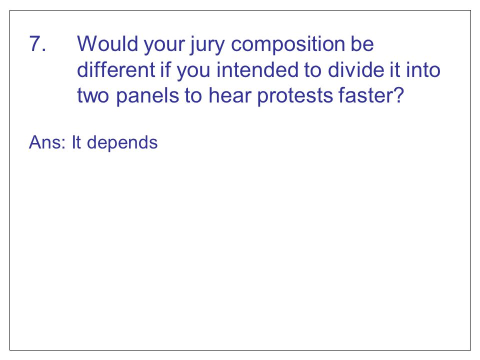 7. Would your jury composition be different if you intended to divide it into two panels to hear protests faster