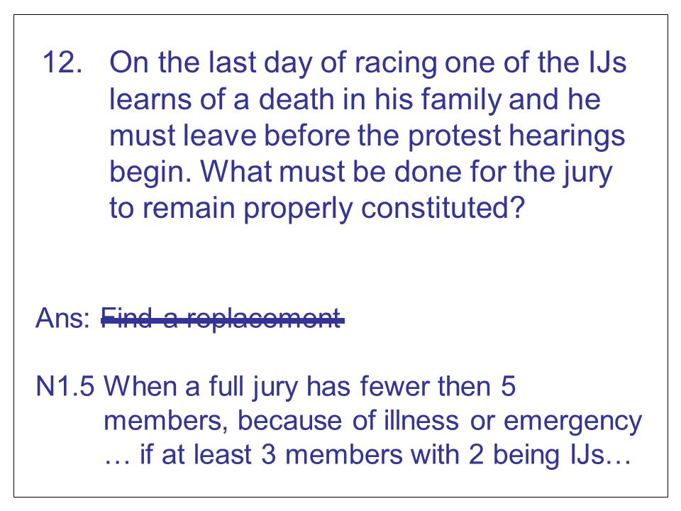 12. On the last day of racing one of the IJs learns of a death in his family and he must leave before the protest hearings begin. What must be done for the jury to remain properly constituted