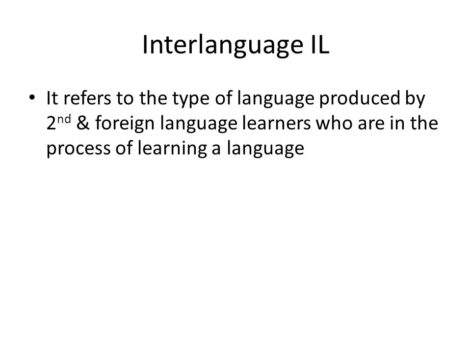 Interlanguage IL It refers to the type of language produced by 2nd & foreign language learners who are in the process of learning a language.