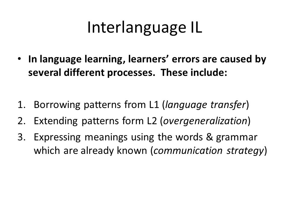 Interlanguage IL In language learning, learners' errors are caused by several different processes. These include: