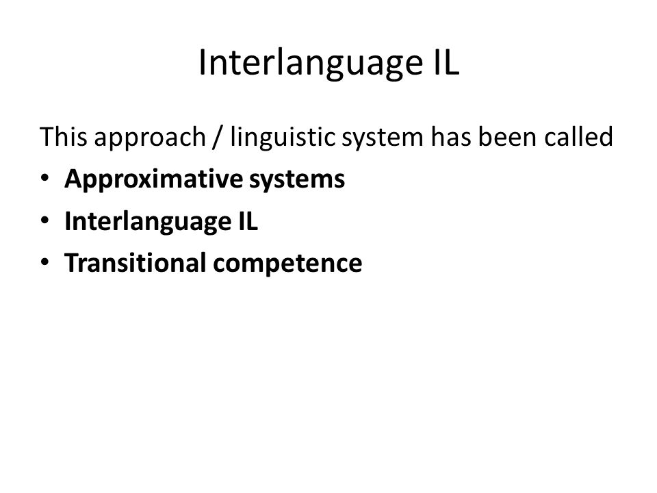 Interlanguage IL This approach / linguistic system has been called