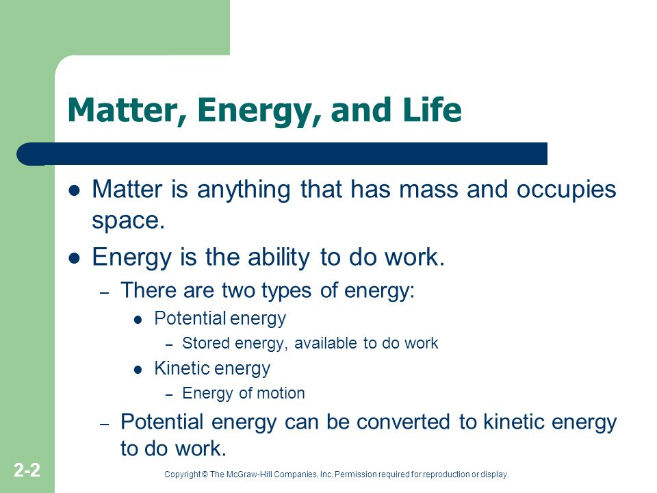 Matter, Energy, and Life Matter is anything that has mass and occupies space. Energy is the ability to do work.