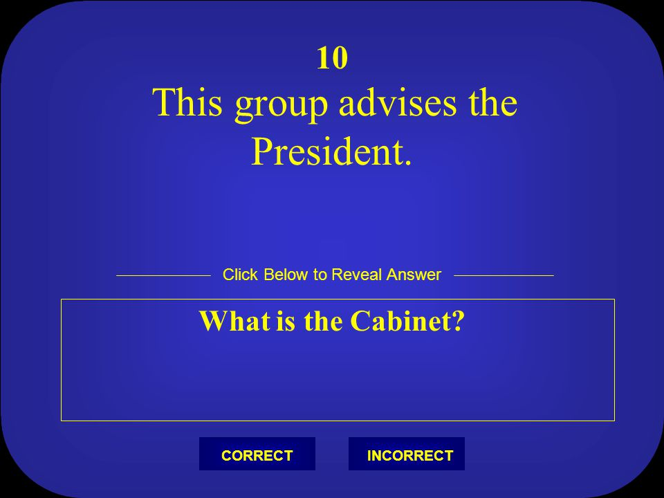 10 What is the Cabinet This group advises the President.