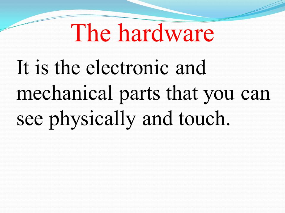 The hardware It is the electronic and mechanical parts that you can see physically and touch.
