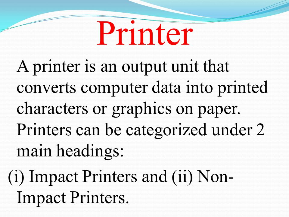 Printer (i) Impact Printers and (ii) Non-Impact Printers.
