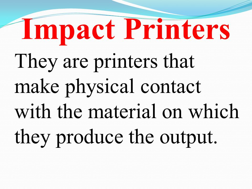 Impact Printers They are printers that make physical contact with the material on which they produce the output.