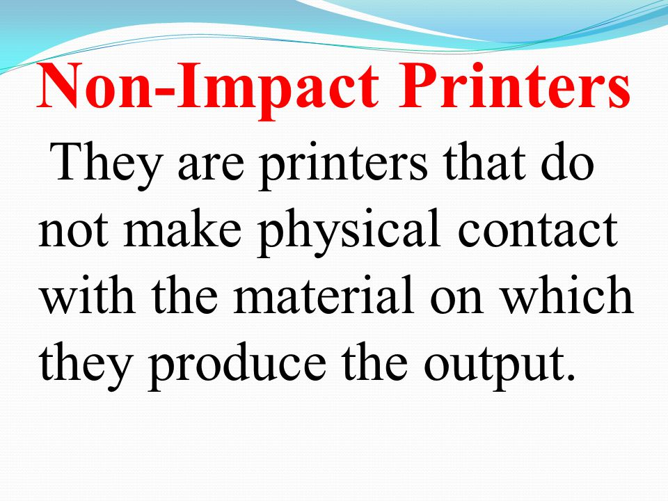 Non-Impact Printers They are printers that do not make physical contact with the material on which they produce the output.