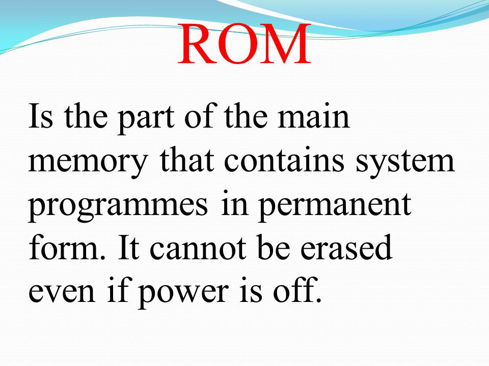 ROM Is the part of the main memory that contains system programmes in permanent form.