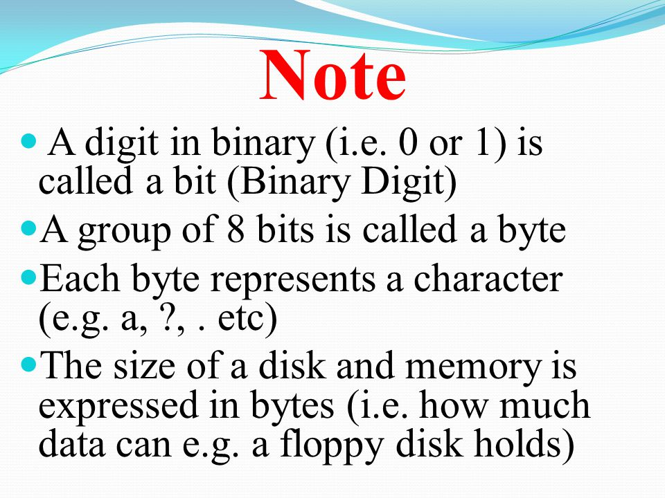 Note A digit in binary (i.e. 0 or 1) is called a bit (Binary Digit)