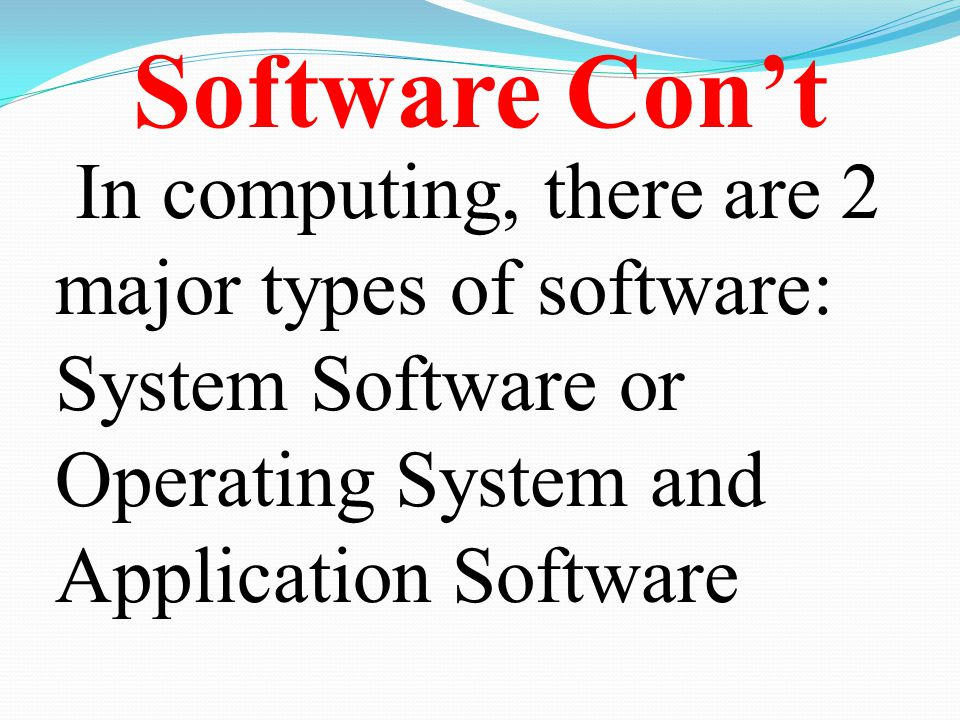Software Con't In computing, there are 2 major types of software: System Software or Operating System and Application Software.