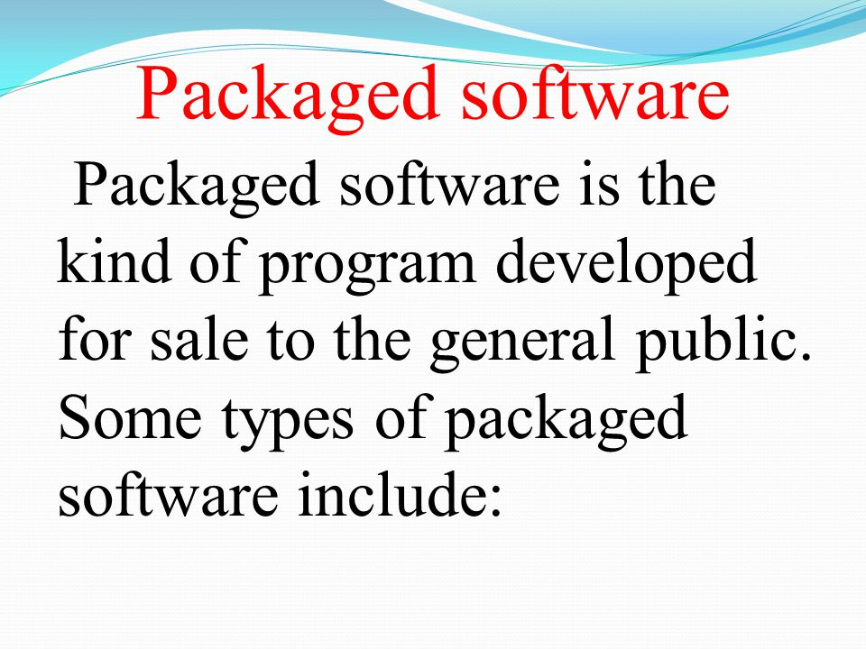 Packaged software Packaged software is the kind of program developed for sale to the general public.