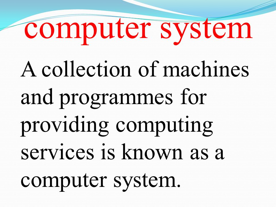 computer system A collection of machines and programmes for providing computing services is known as a computer system.