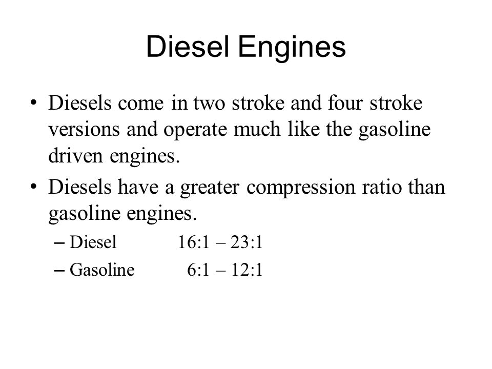 Diesel Engines Diesels come in two stroke and four stroke versions and operate much like the gasoline driven engines.
