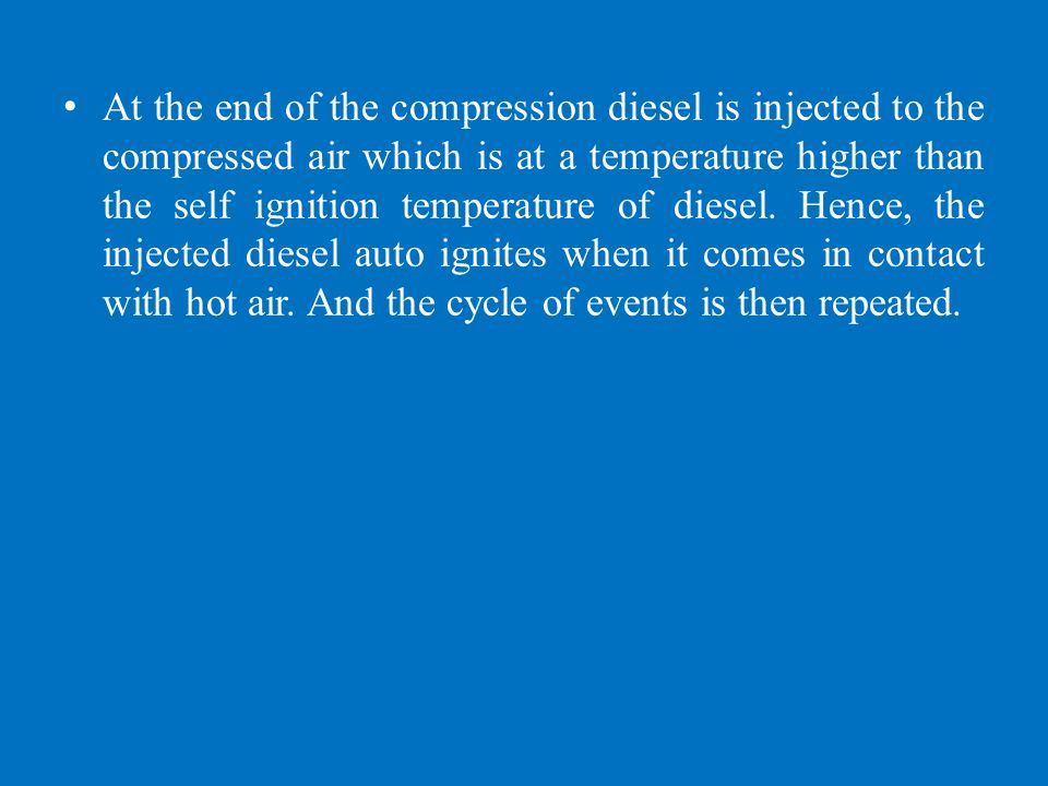 At the end of the compression diesel is injected to the compressed air which is at a temperature higher than the self ignition temperature of diesel.