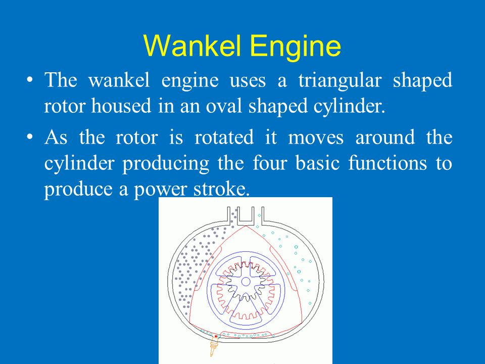 Wankel Engine The wankel engine uses a triangular shaped rotor housed in an oval shaped cylinder.