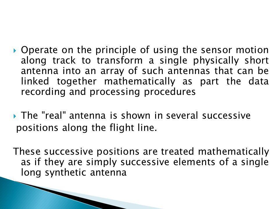 Operate on the principle of using the sensor motion along track to transform a single physically short antenna into an array of such antennas that can be linked together mathematically as part the data recording and processing procedures