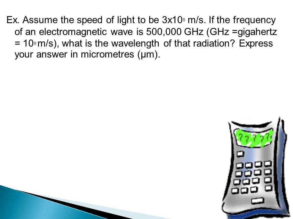 Ex. Assume the speed of light to be 3x108 m/s