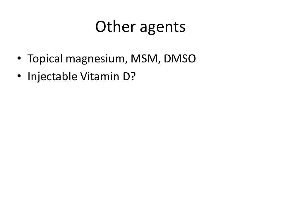 Other agents Topical magnesium, MSM, DMSO Injectable Vitamin D