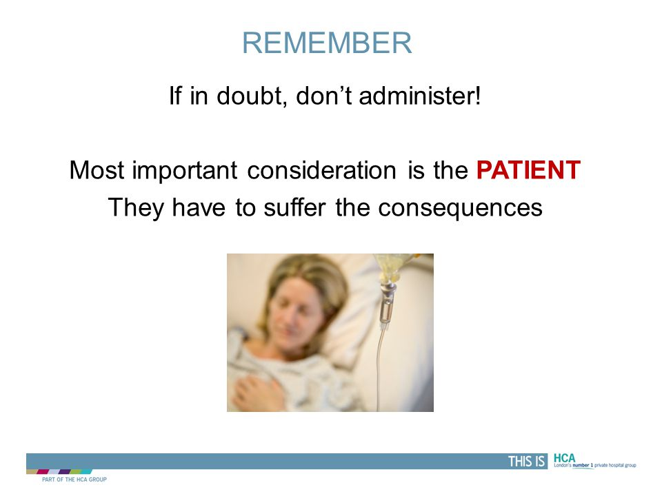 Remember If in doubt, don't administer! Most important consideration is the PATIENT They have to suffer the consequences