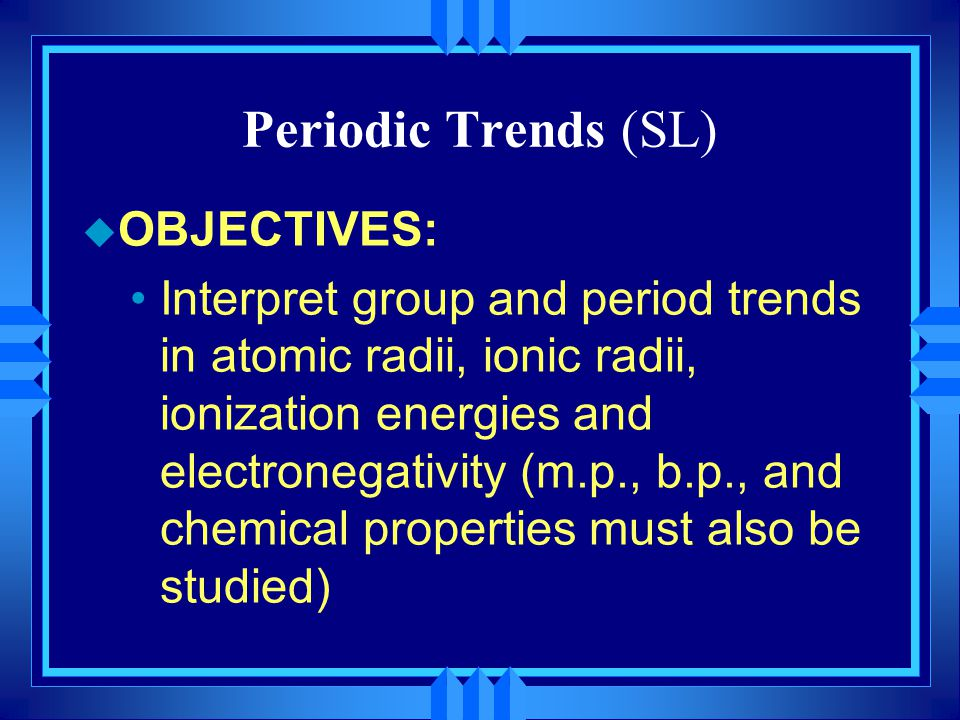 Periodic Trends (SL) OBJECTIVES: