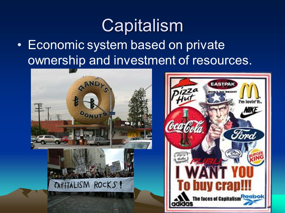 Capitalism Economic system based on private ownership and investment of resources.