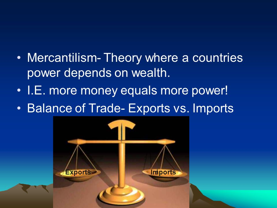 Mercantilism- Theory where a countries power depends on wealth.