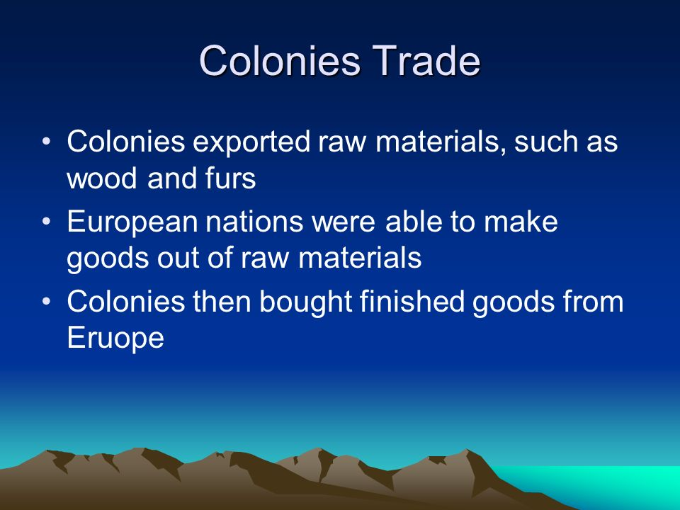 Colonies Trade Colonies exported raw materials, such as wood and furs