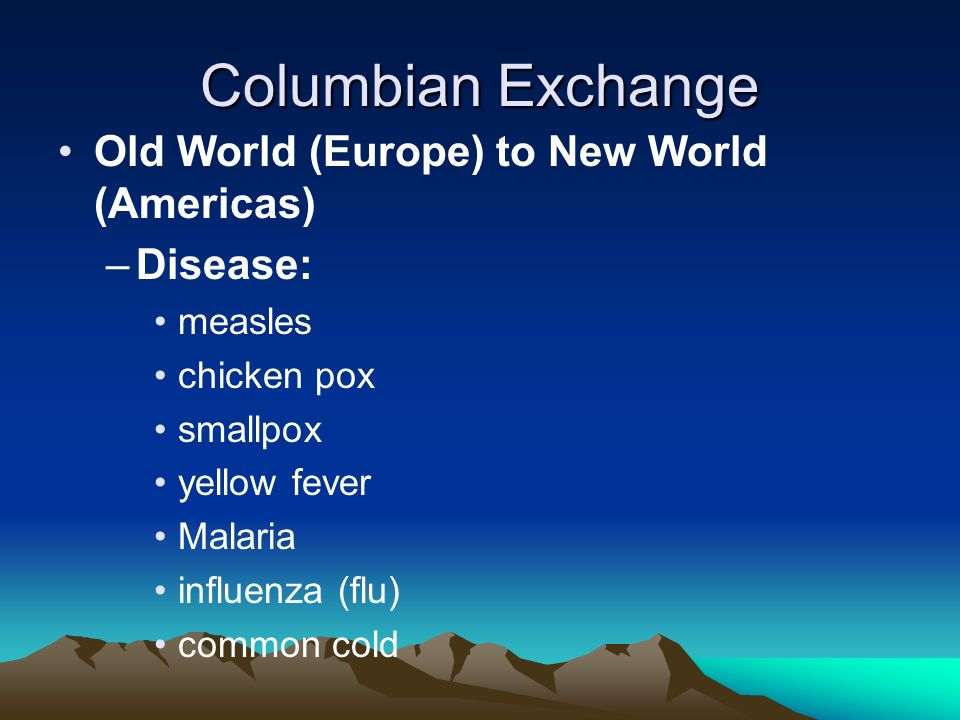 Columbian Exchange Old World (Europe) to New World (Americas) Disease:
