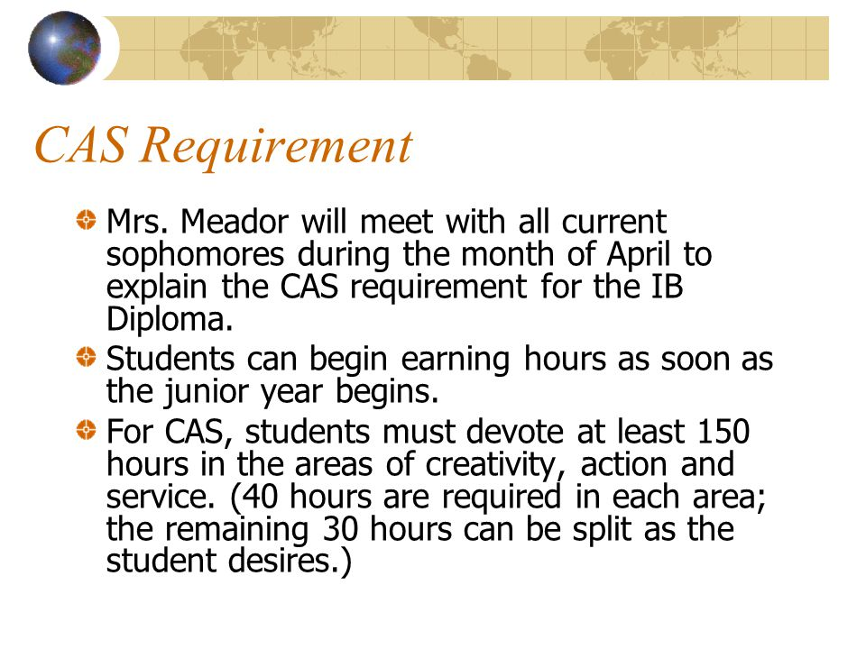 CAS Requirement Mrs. Meador will meet with all current sophomores during the month of April to explain the CAS requirement for the IB Diploma.