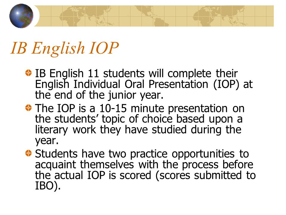 IB English IOP IB English 11 students will complete their English Individual Oral Presentation (IOP) at the end of the junior year.