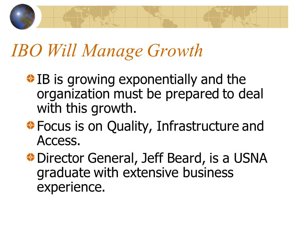 IBO Will Manage Growth IB is growing exponentially and the organization must be prepared to deal with this growth.