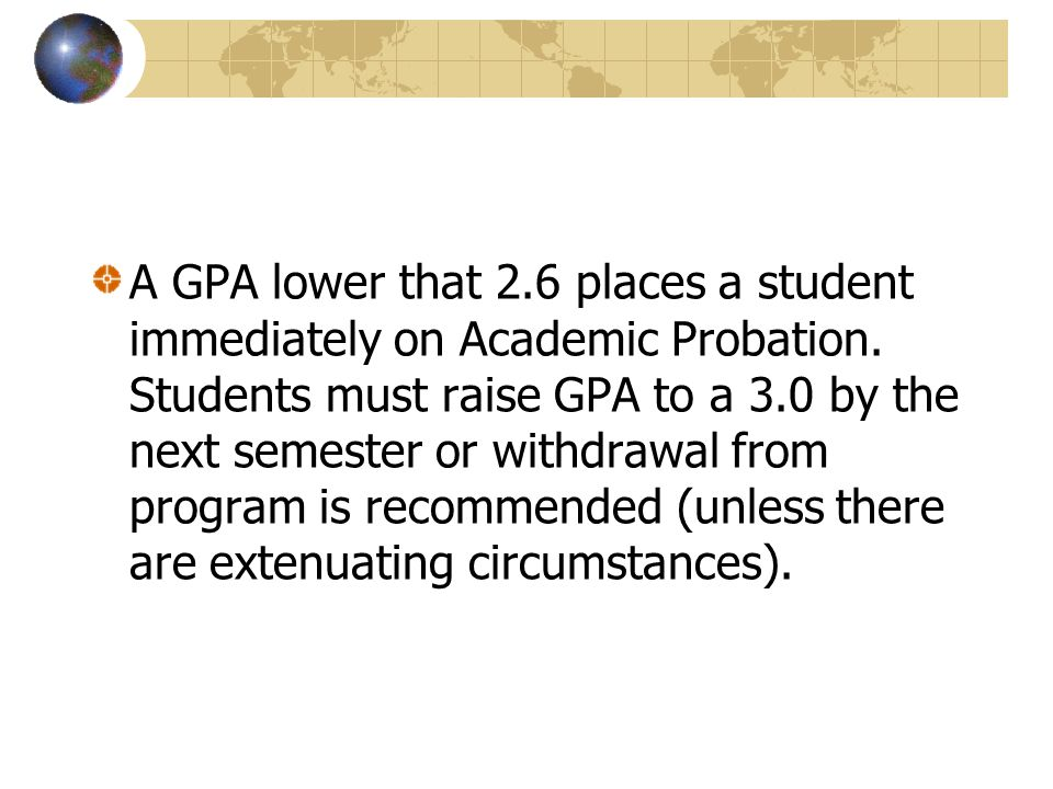 A GPA lower that 2.6 places a student immediately on Academic Probation.