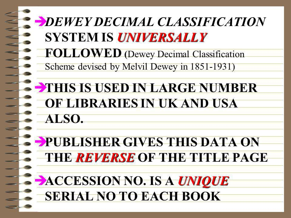 DEWEY DECIMAL CLASSIFICATION SYSTEM IS UNIVERSALLY FOLLOWED (Dewey Decimal Classification Scheme devised by Melvil Dewey in 1851-1931)