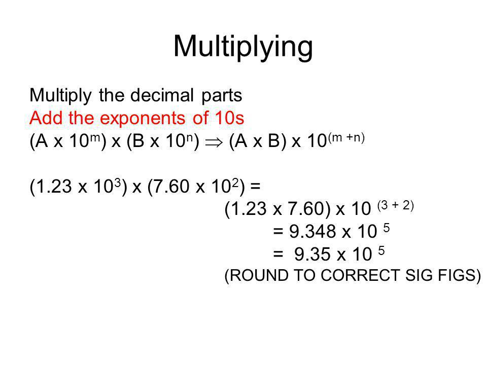 Multiplying Multiply the decimal parts Add the exponents of 10s