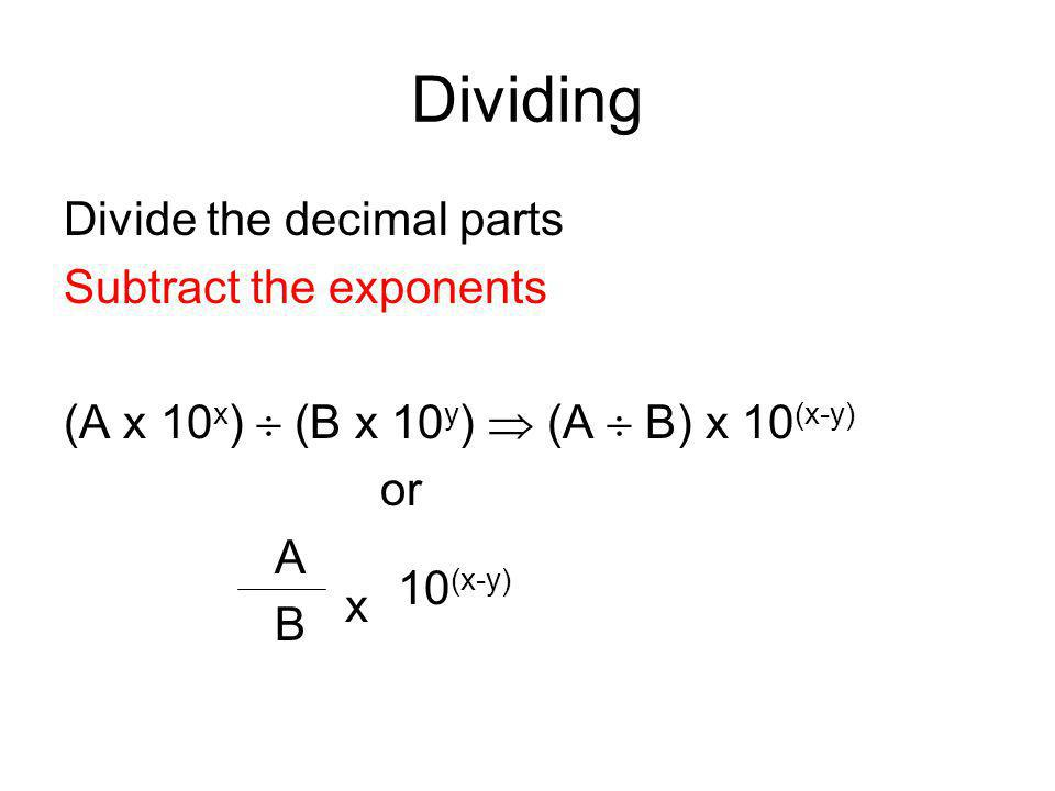 Dividing Divide the decimal parts Subtract the exponents