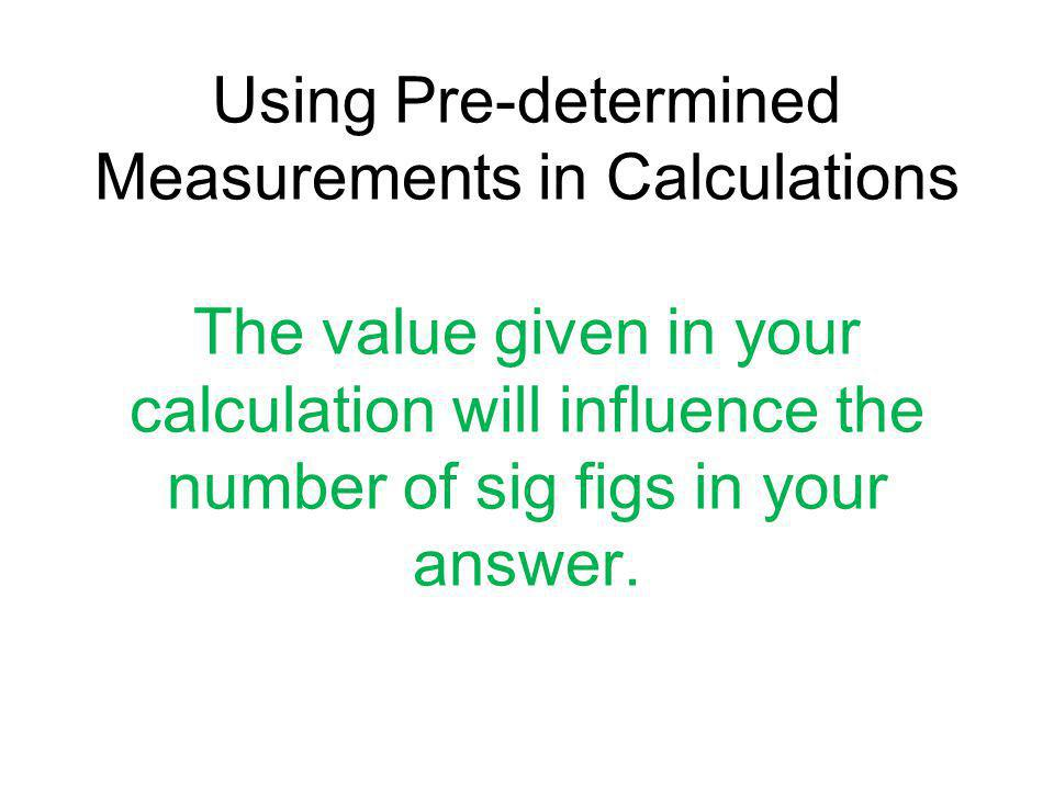 Using Pre-determined Measurements in Calculations The value given in your calculation will influence the number of sig figs in your answer.