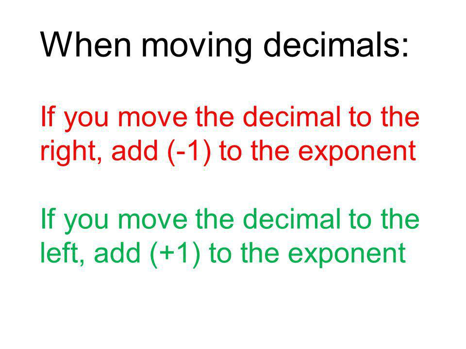When moving decimals: If you move the decimal to the right, add (-1) to the exponent If you move the decimal to the left, add (+1) to the exponent