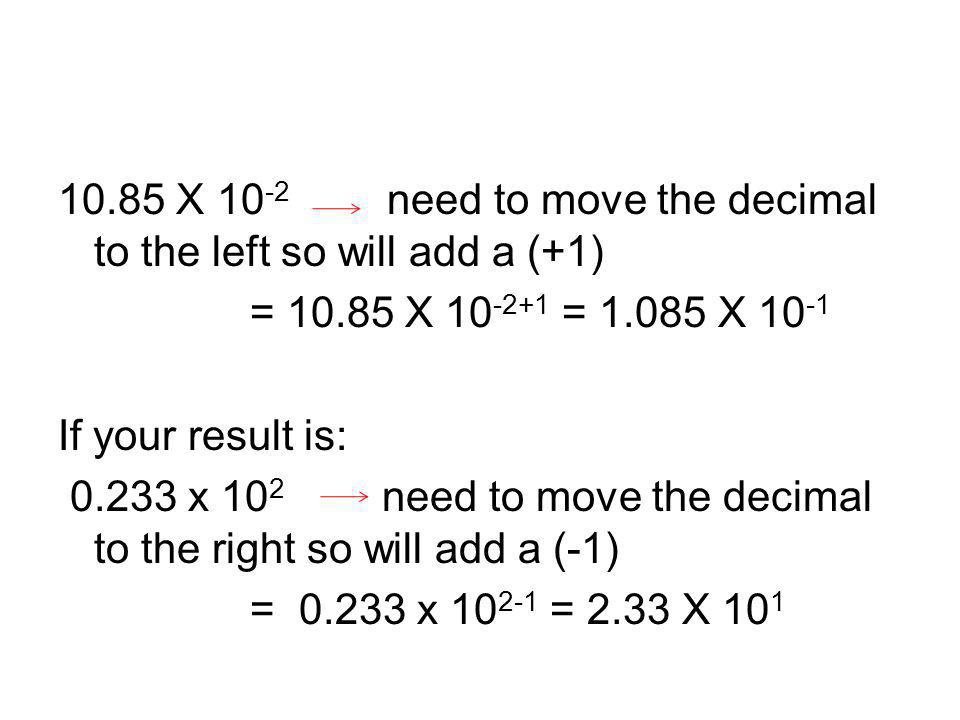 10.85 X 10-2 need to move the decimal to the left so will add a (+1) = 10.85 X 10-2+1 = 1.085 X 10-1 If your result is: 0.233 x 102 need to move the decimal to the right so will add a (-1) = 0.233 x 102-1 = 2.33 X 101