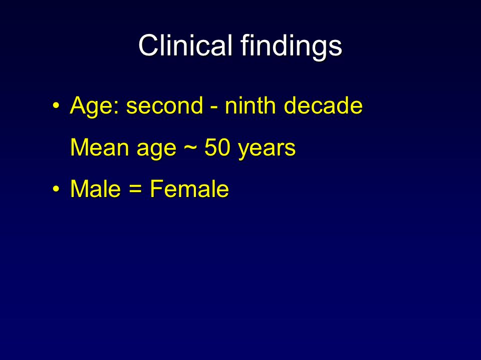 Clinical findings Age: second - ninth decade Mean age ~ 50 years