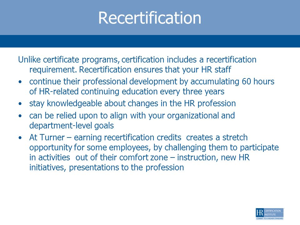 Recertification Unlike certificate programs, certification includes a recertification requirement. Recertification ensures that your HR staff.