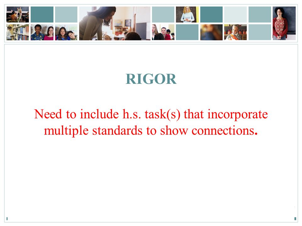 RIGOR Need to include h.s. task(s) that incorporate multiple standards to show connections.
