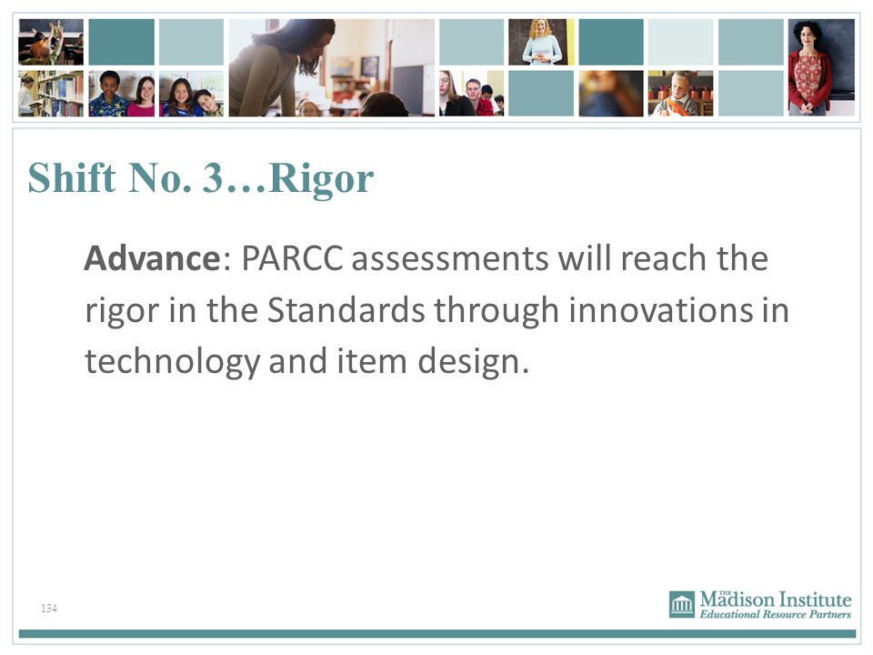Shift No. 3…Rigor Advance: PARCC assessments will reach the rigor in the Standards through innovations in technology and item design.