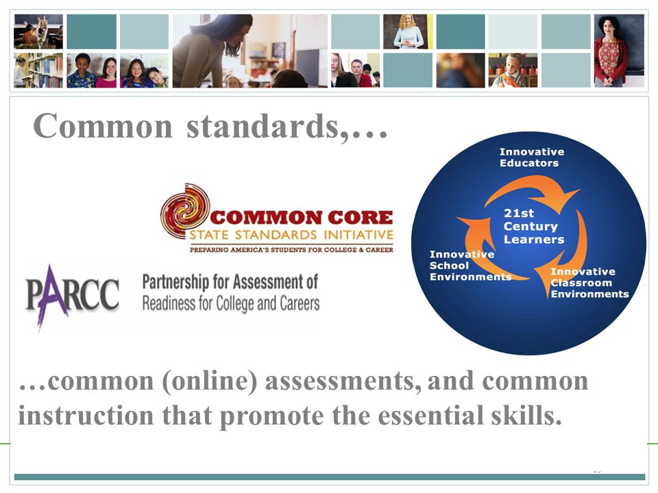 Common standards,… …common (online) assessments, and common instruction that promote the essential skills.