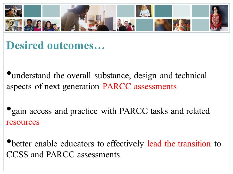 Desired outcomes… understand the overall substance, design and technical aspects of next generation PARCC assessments.