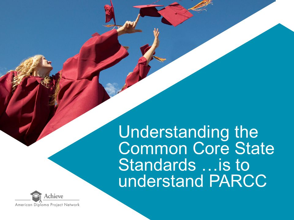 Understanding the Common Core State Standards …is to understand PARCC
