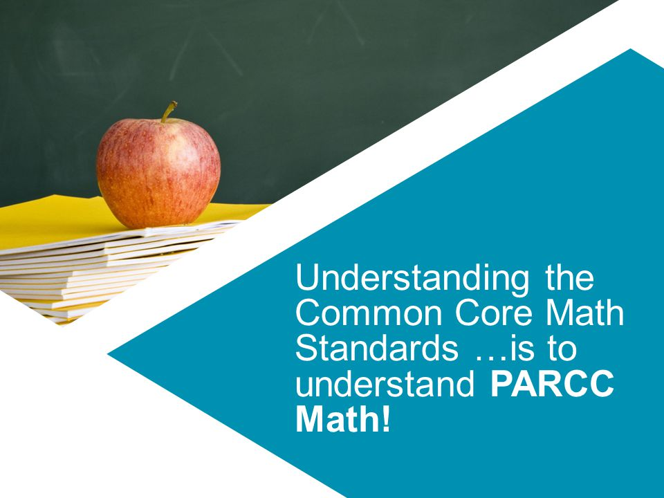 Understanding the Common Core Math Standards …is to understand PARCC Math!