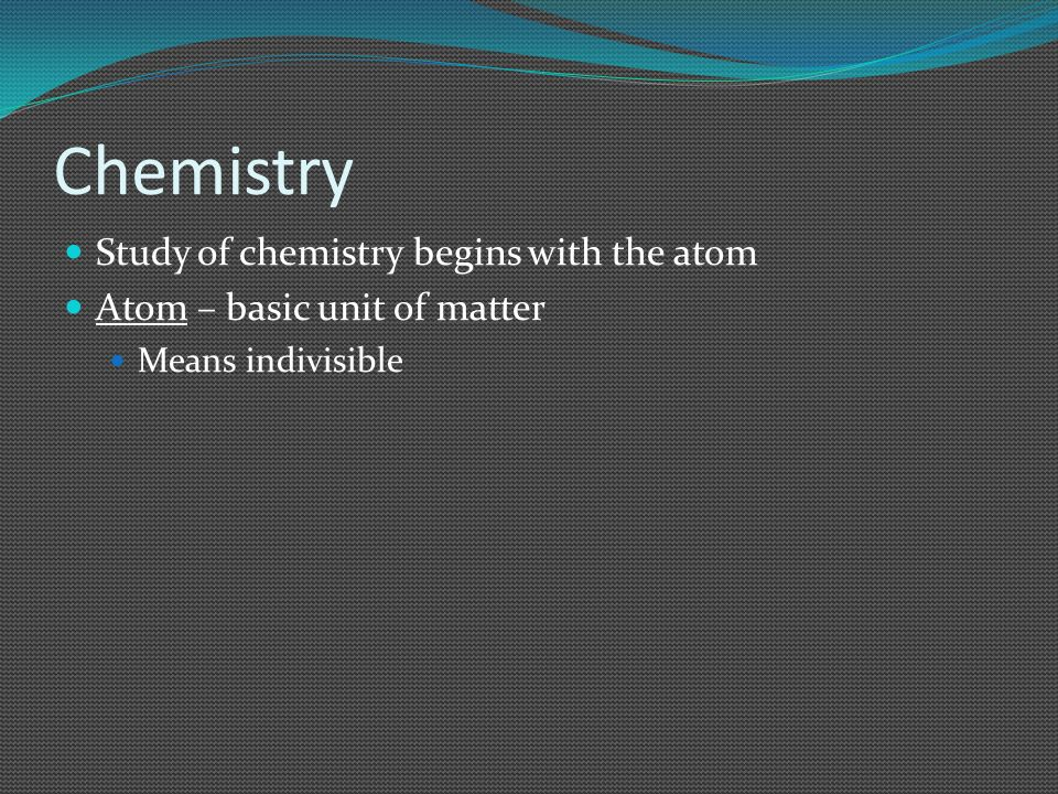 Chemistry Study of chemistry begins with the atom