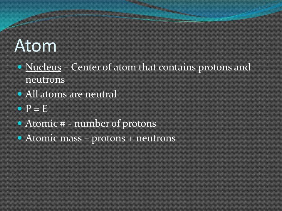 Atom Nucleus – Center of atom that contains protons and neutrons