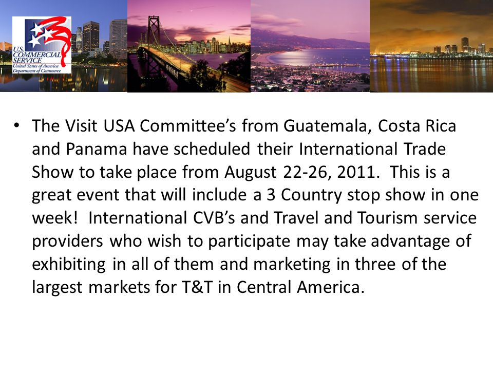 The Visit USA Committee's from Guatemala, Costa Rica and Panama have scheduled their International Trade Show to take place from August 22-26, 2011. This is a great event that will include a 3 Country stop show in one week! International CVB's and Travel and Tourism service providers who wish to participate may take advantage of exhibiting in all of them and marketing in three of the largest markets for T&T in Central America.
