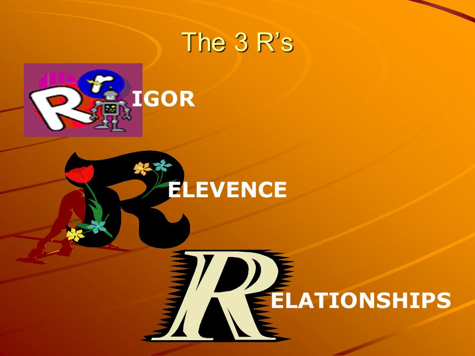 The 3 R's IGOR ELEVENCE ELATIONSHIPS